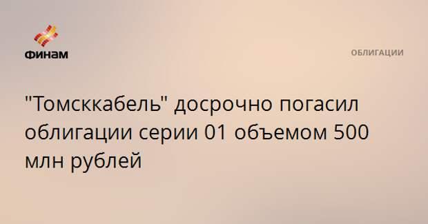 """""""Томсккабель"""" досрочно погасил облигации серии 01 объемом 500 млн рублей"""