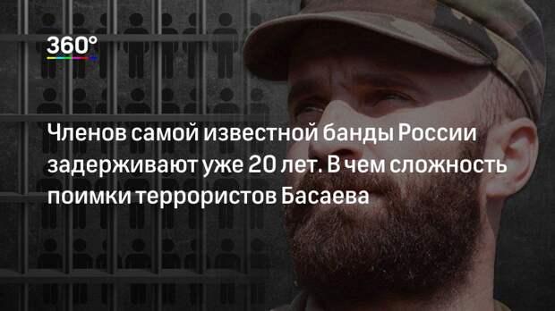 Членов самой известной банды России задерживают уже 20 лет. В чем сложность поимки террористов Басаева