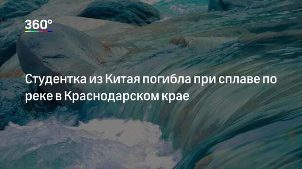 Студентка из Китая погибла при сплаве по реке в Краснодарском крае