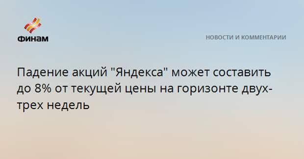"""Падение акций """"Яндекса"""" может составить до 8% от текущей цены на горизонте двух-трех недель"""