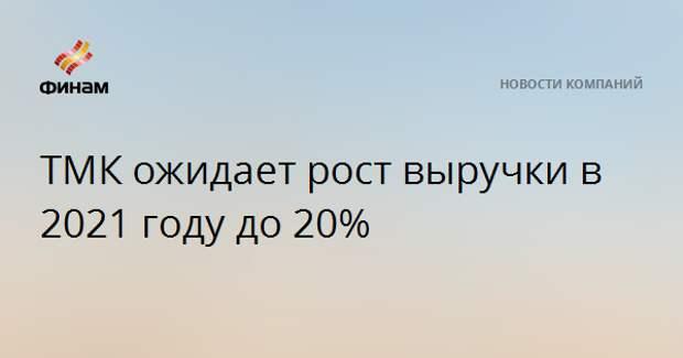 ТМК ожидает рост выручки в 2021 году до 20%