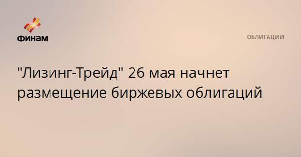 """""""Лизинг-Трейд"""" 26 мая начнет размещение биржевых облигаций"""