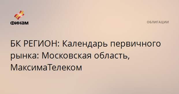 БК РЕГИОН: Календарь первичного рынка: Московская область, МаксимаТелеком