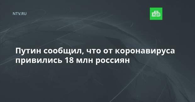 Путин сообщил, что от коронавируса привились 18 млн россиян