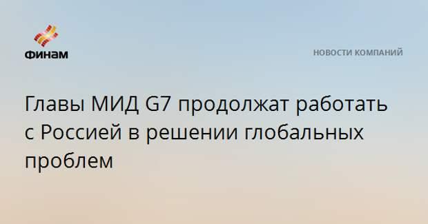 Главы МИД G7 продолжат работать с Россией в решении глобальных проблем