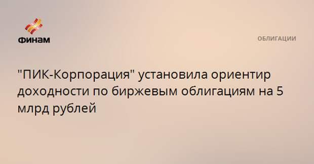 """ПИК-Корпорация"" установила ориентир доходности по биржевым облигациям на 5 млрд рублей"