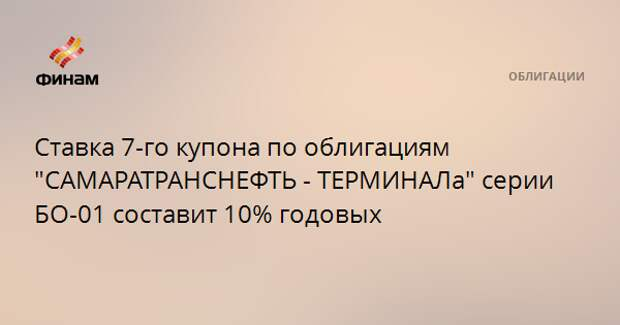 """Ставка 7-го купона по облигациям """"САМАРАТРАНСНЕФТЬ - ТЕРМИНАЛа"""" серии БО-01 составит 10% годовых"""