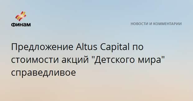 """Предложение Altus Capital по стоимости акций """"Детского мира"""" справедливое"""