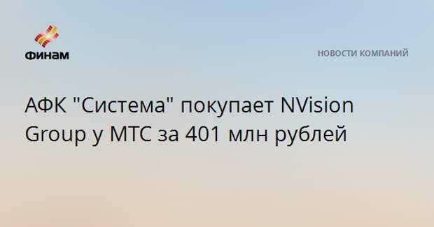"АФК ""Система"" покупает NVision Group у МТС за 401 млн рублей"