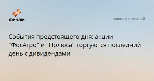 """События предстоящего дня: акции """"ФосАгро"""" и """"Полюса"""" торгуются последний день с дивидендами"""