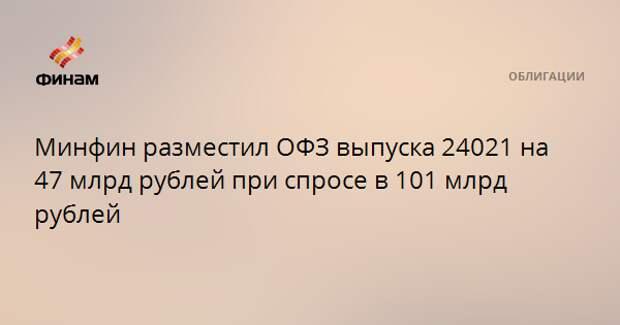 Минфин разместил ОФЗ выпуска 24021 на 47 млрд рублей при спросе в 101 млрд рублей