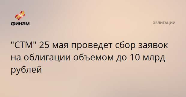 """""""СТМ"""" 25 мая проведет сбор заявок на облигации объемом до 10 млрд рублей"""