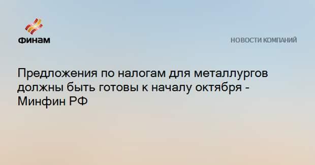 Предложения по налогам для металлургов должны быть готовы к началу октября - Минфин РФ