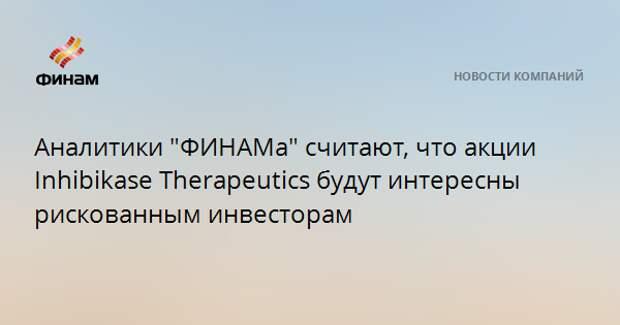 """Аналитики """"ФИНАМа"""" считают, что акции Inhibikase Therapeutics будут интересны рискованным инвесторам"""