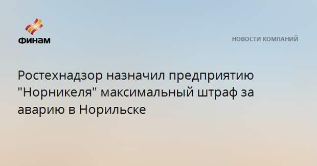"""Ростехнадзор назначил предприятию """"Норникеля"""" максимальный штраф за аварию в Норильске"""