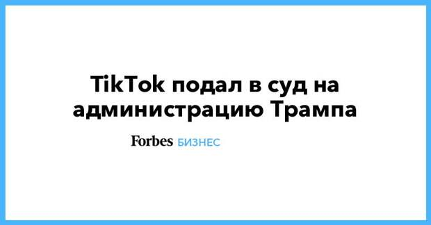 TikTok подал в суд на администрацию Трампа