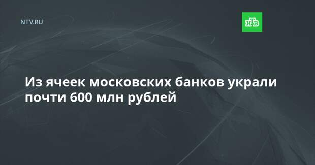 Из ячеек московских банков украли почти 600 млн рублей