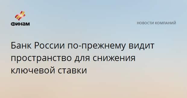 Банк России по-прежнему видит пространство для снижения ключевой ставки