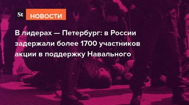 В лидерах — Петербург: в России задержали более 1700 участников акции в поддержку Навального