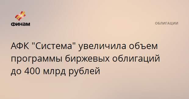 """АФК """"Система"""" увеличила объем программы биржевых облигаций до 400 млрд рублей"""