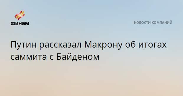 Путин рассказал Макрону об итогах саммита с Байденом