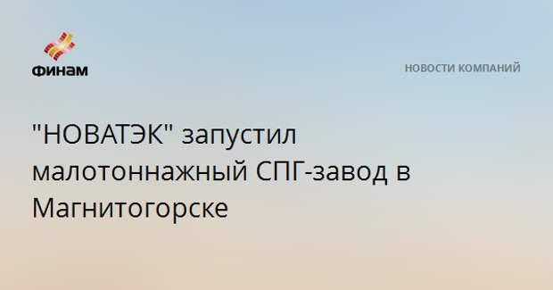 """""""НОВАТЭК"""" запустил малотоннажный СПГ-завод в Магнитогорске"""