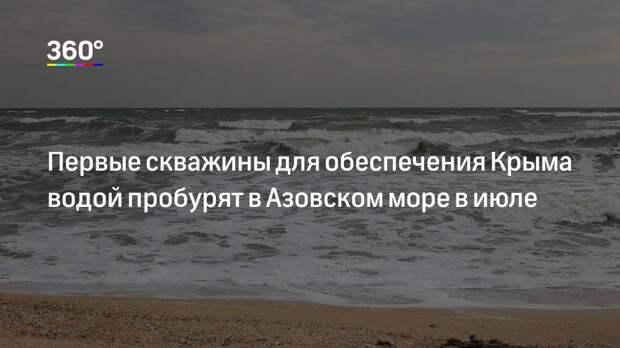 Первые скважины для обеспечения Крыма водой пробурят в Азовском море в июле