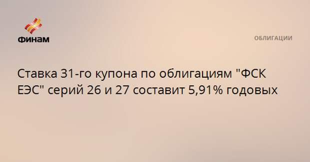 """Ставка 31-го купона по облигациям """"ФСК ЕЭС"""" серий 26 и 27 составит 5,91% годовых"""