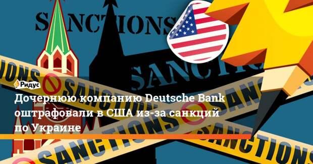 Дочернюю компанию Deutsche Bank оштрафовали в США из-за санкций по Украине