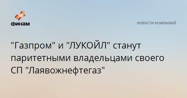 """""""Газпром"""" и """"ЛУКОЙЛ"""" станут паритетными владельцами своего СП """"Лаявожнефтегаз"""""""
