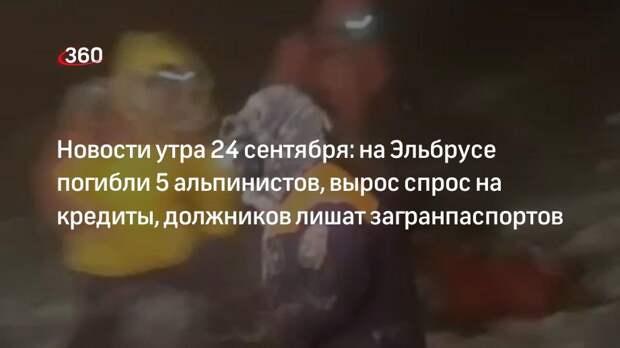 Новости утра 24 сентября: на Эльбрусе погибли 5 альпинистов, вырос спрос на кредиты, должников лишат загранпаспортов