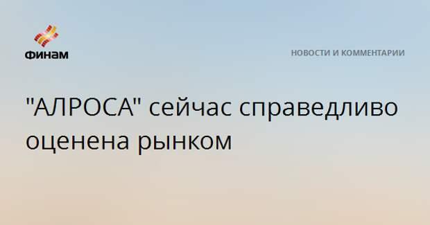 """АЛРОСА"" сейчас справедливо оценена рынком"