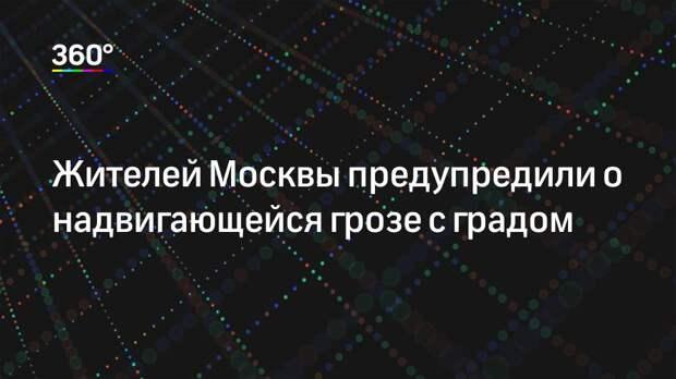 Жителей Москвы предупредили о надвигающейся грозе с градом