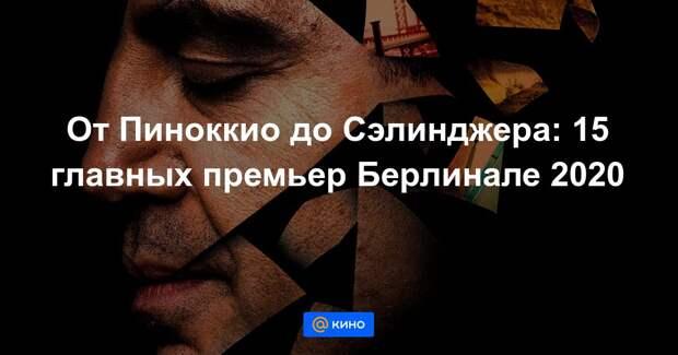 От Пиноккио до Сэлинджера: 15 главных премьер Берлинале 2020