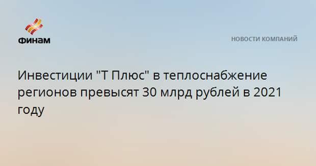 """Инвестиции """"Т Плюс"""" в теплоснабжение регионов превысят 30 млрд рублей в 2021 году"""