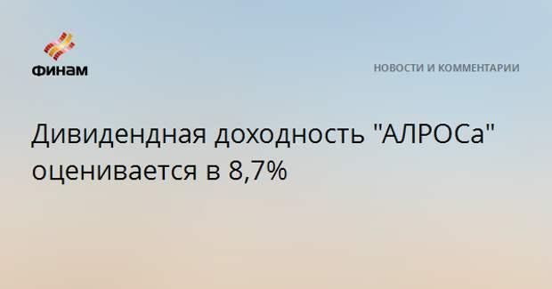 """Дивидендная доходность """"АЛРОСА"""" оценивается в 8,7%"""