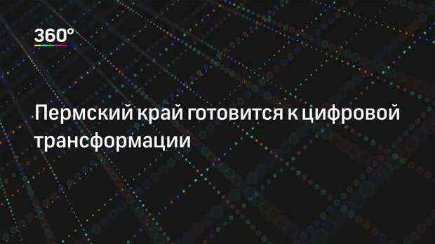 Пермский край готовится к цифровой трансформации