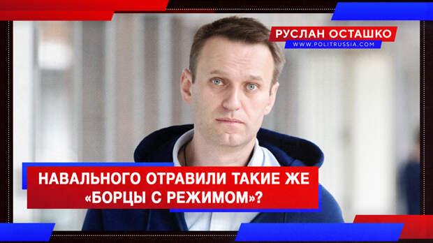 Навального отравили такие же «борцы с режимом»?