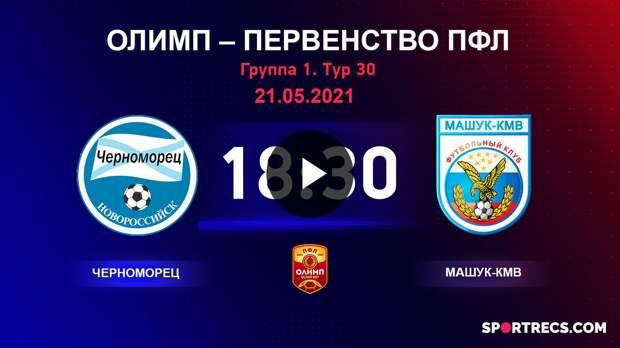 ОЛИМП – Первенство ПФЛ-2020/2021 Черноморец vs Машук-КМВ 21.05.2021