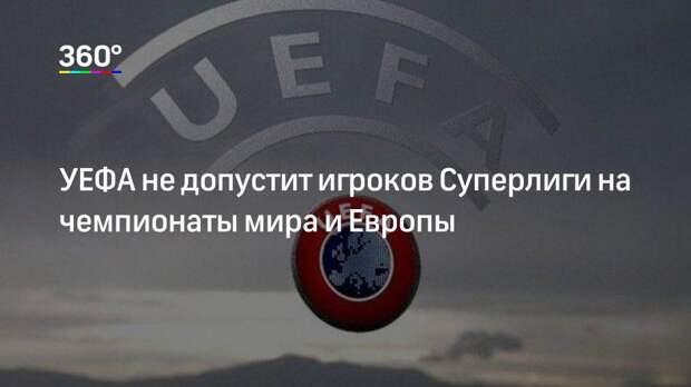 УЕФА не допустит игроков Суперлиги на чемпионаты мира и Европы