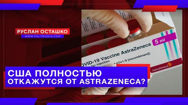США полностью откажутся от срочно переименованной вакцины AstraZeneca?