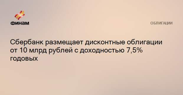 Сбербанк размещает дисконтные облигации от 10 млрд рублей с доходностью 7,5% годовых